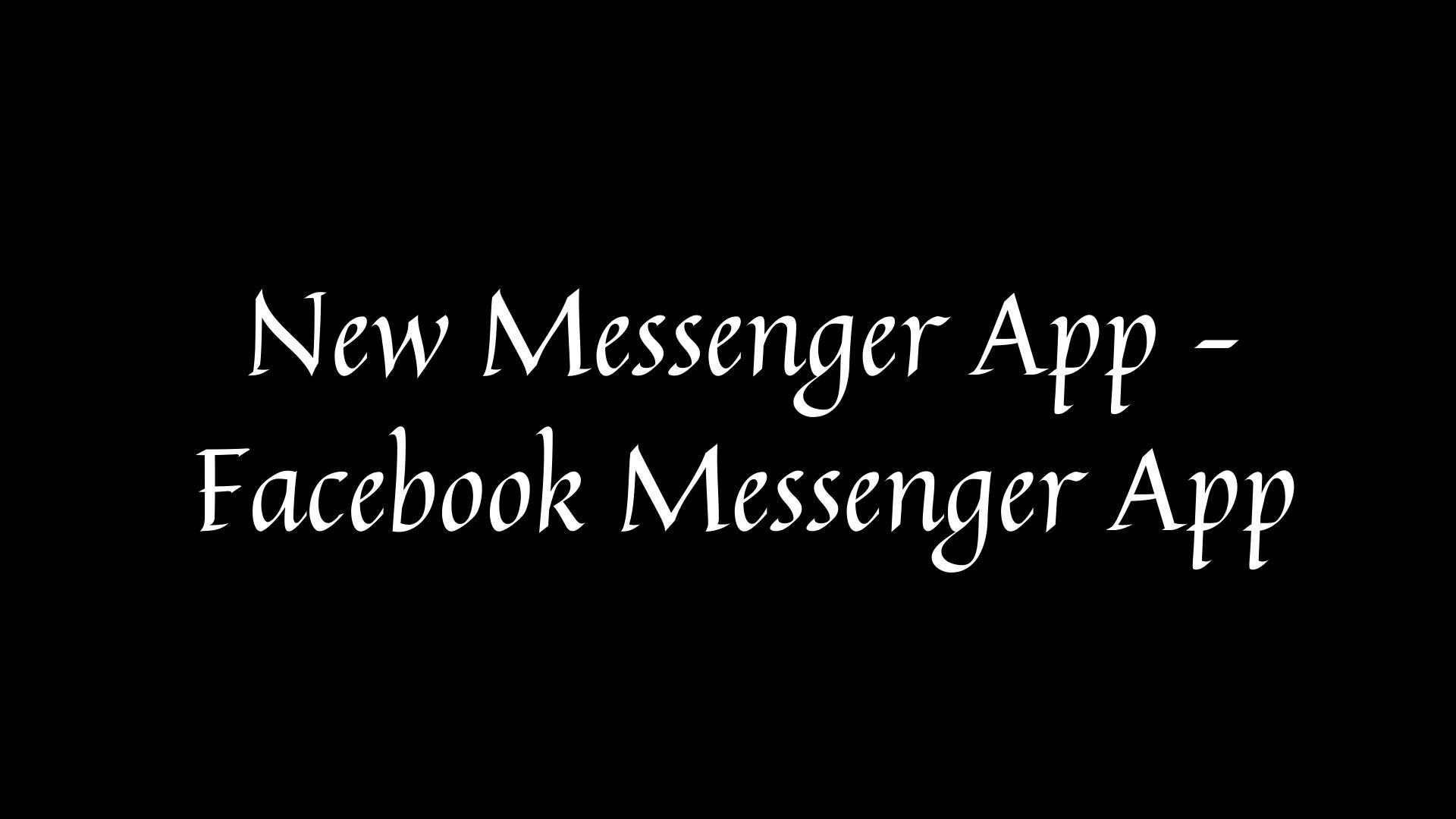 New Messenger App – Facebook Messenger App